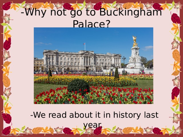 - Why not go to Buckingham Palace? - We read about it in history last year.