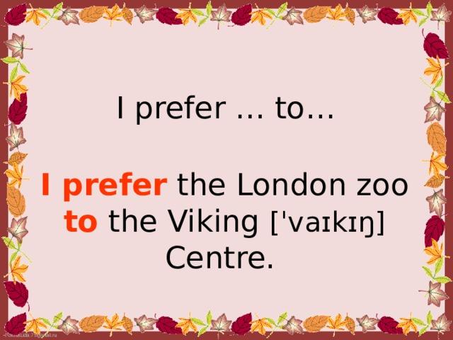 I prefer … to…  I prefer the London zoo to  the Viking [ˈvaɪkɪŋ]  Centre.