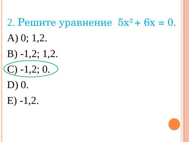 2. Решите уравнение 5x 2 + 6х = 0. А) 0; 1,2. В) -1,2; 1,2. С) -1,2; 0. D) 0. Е) -1,2.