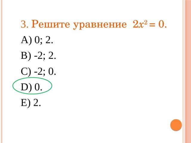 3. Решите уравнение 2 x 2 = 0. А) 0; 2. В) -2; 2. С) -2; 0. D) 0. Е) 2.