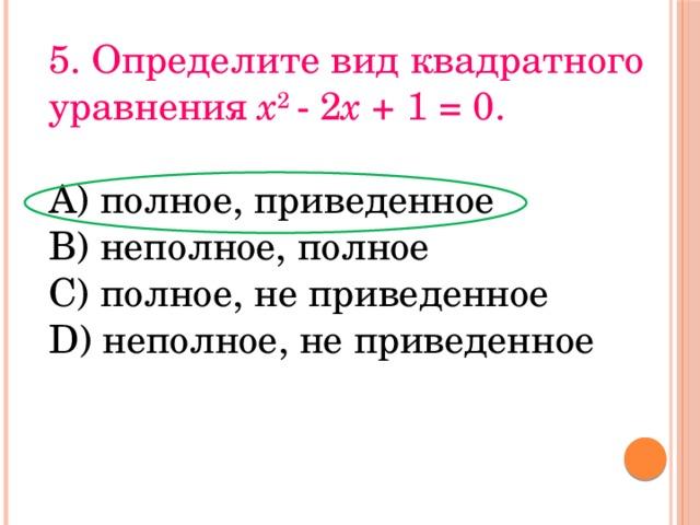 5. Определите вид квадратного уравнения x 2 - 2 x + 1 = 0. А) полное, приведенное В) неполное, полное С) полное, не приведенное D) неполное, не приведенное
