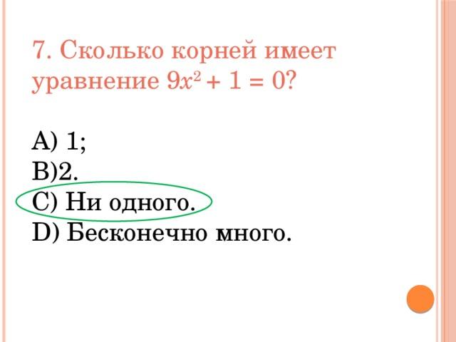 7. Сколько корней имеет уравнение 9 x 2 + 1 = 0? А) 1; В)2. С) Ни одного. D) Бесконечно много.
