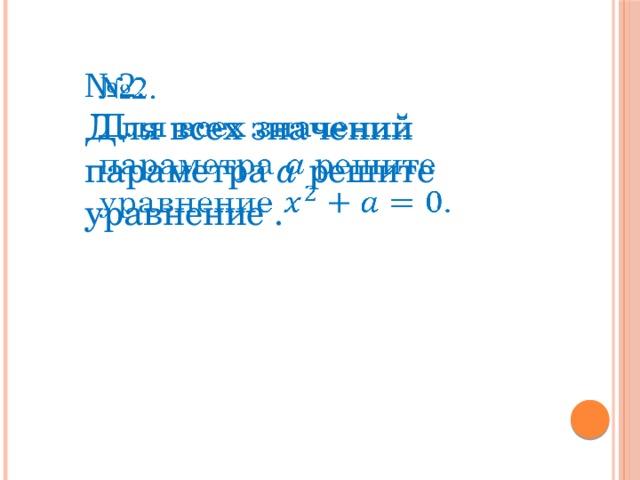 № 2.  Для всех значений параметра а решите уравнение .