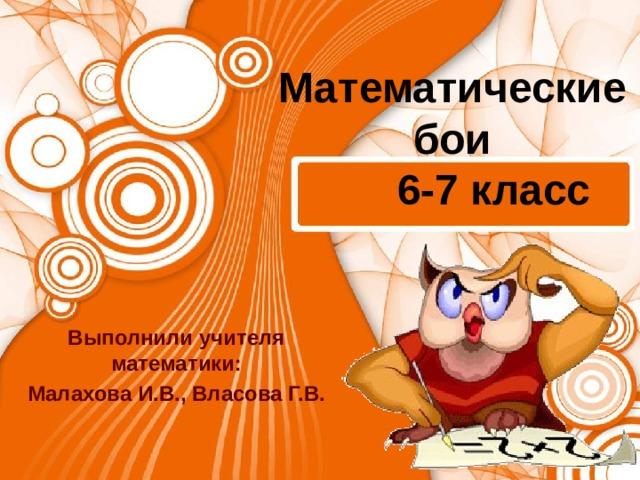Математические бои   6-7 класс Выполнили учителя математики: Малахова И.В., Власова Г.В.