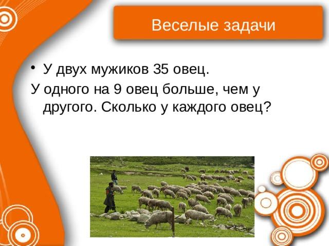 Веселые задачи У двух мужиков 35 овец. У одного на 9 овец больше, чем у другого. Сколько у каждого овец?