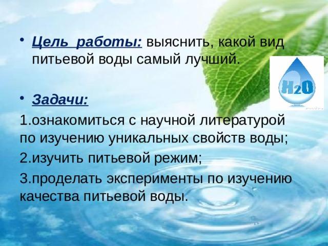 Цель работы:  выяснить, какой вид питьевой воды самый лучший. Задачи: