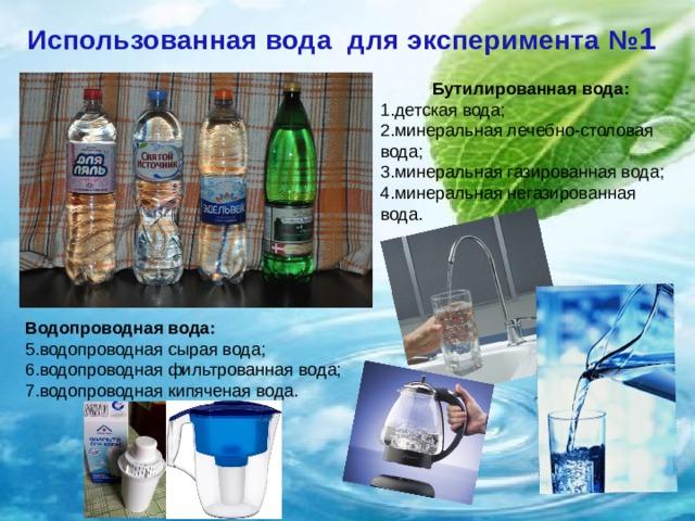 Использованная вода для эксперимента № 1 Бутилированная вода: 1.детская вода; 2.минеральная лечебно-столовая вода; 3.минеральная газированная вода; 4.минеральная негазированная вода. Водопроводная вода: 5.водопроводная сырая вода; 6.водопроводная фильтрованная вода; 7.водопроводная кипяченая вода.