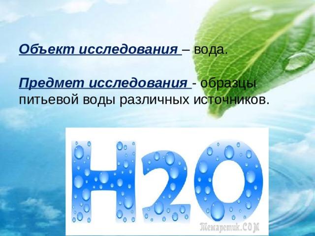 Объект исследования  – вода.   Предмет исследования  - образцы питьевой воды различных источников.