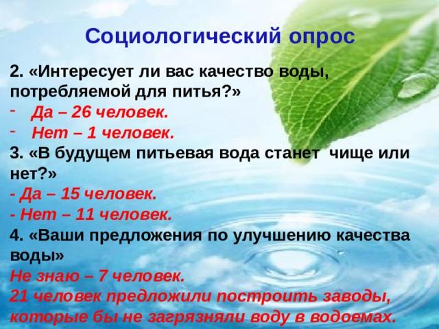 Социологический опрос   2. «Интересует ли вас качество воды, потребляемой для питья?» Да – 26 человек. Нет – 1 человек. 3. «В будущем питьевая вода станет чище или нет?» - Да – 15 человек. - Нет – 11 человек. 4. «Ваши предложения по улучшению качества воды» Не знаю – 7 человек. 21 человек предложили построить заводы, которые бы не загрязняли воду в водоемах.