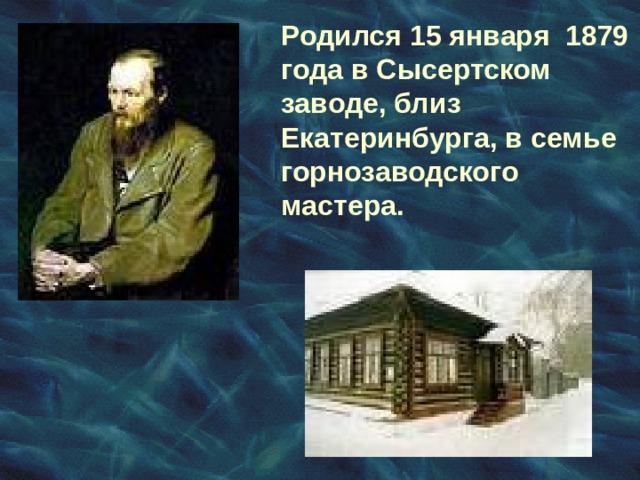 Родился 15 января 1879 года в Сысертском заводе, близ Екатеринбурга, в семье горнозаводского мастера.