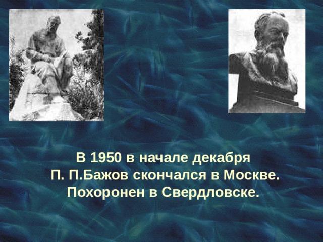 В 1950 в начале декабря П. П.Бажов скончался в Москве. Похоронен в Свердловске.