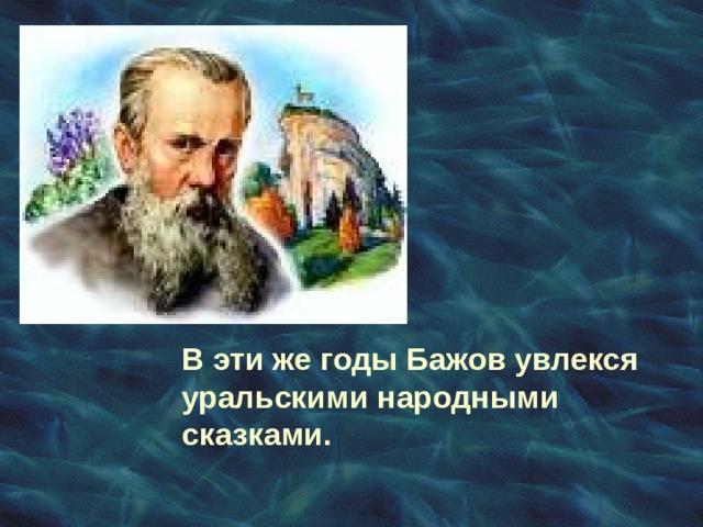 В эти же годы Бажов увлекся уральскими народными сказками.