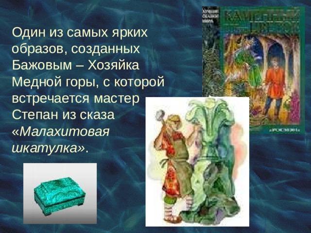 Один из самых ярких образов, созданных Бажовым – Хозяйка Медной горы, с которой встречается мастер Степан из сказа « Малахитовая шкатулка» .