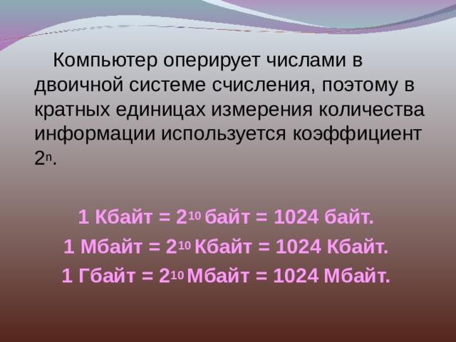Компьютер оперирует числами в двоичной системе счисления, поэтому в кратных единицах измерения количества информации используется коэффициент 2 n . 1 Кбайт = 2 10 байт = 1024 байт. 1 Мбайт = 2 10 Кбайт = 1024 Кбайт. 1 Гбайт = 2 10 Мбайт = 1024 Мбайт.