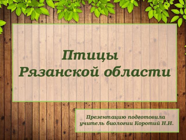 Птицы Рязанской области Презентацию подготовила учитель биологии Коротий Н.И.