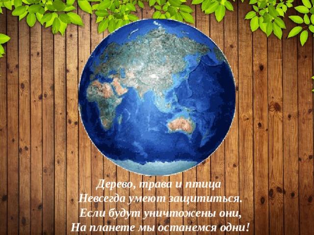 Дерево, трава и птица  Невсегда умеют защититься.  Если будут уничтожены они,  На планете мы останемся одни!