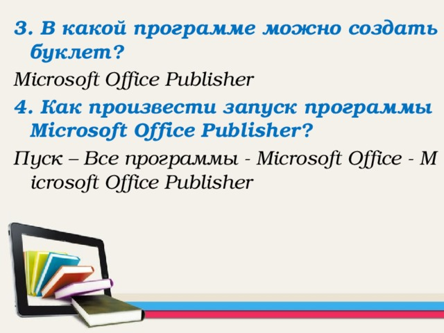 3. В какой программе можно создать буклет? Microsoft Office Publisher 4. Как произвести запуск программы Microsoft Office Publisher? Пуск – Все программы - Microsoft Office - Microsoft Office Publisher
