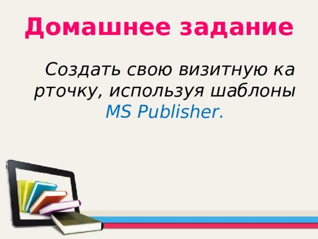 Домашнее задание  Создать свою визитную карточку, используя шаблоны MS Publisher .