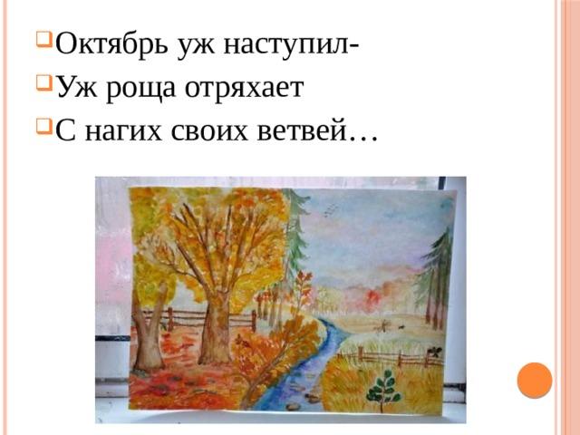 Октябрь уж наступил- Уж роща отряхает С нагих своих ветвей…