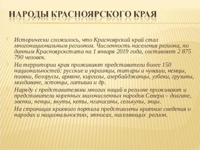 Исторически сложилось, что Красноярский край стал многонациональным регионом. Численность населения региона, по данным Красноярскстата на 1 января 2019 года, составляет 2 875 790 человек. На территориикрая проживают представители более 150 национальностей: русские и украинцы, татары и чуваши, немцы, поляки, белорусы, армяне, киргизы, азербайджанцы, узбеки, грузины, молдаване, эстонцы, латыши и др. Наряду с представителями многих наций в регионе проживают и представители коренных малочисленных народов Севера – долгане, эвенки, ненцы, якуты, кеты, нганасаны, селькупы, энцы. На страницах краевого портала представлены краткие сведения о народах и национальностях, этносах, населяющих регион.