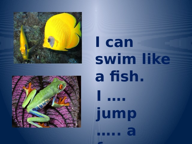 I can swim like a fish. I …. jump ….. a frog.