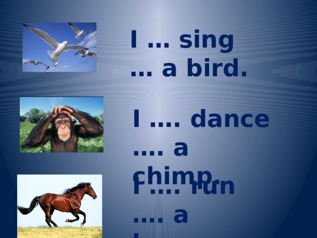 I … sing … a bird. I …. dance …. a chimp. I …. run …. a horse.
