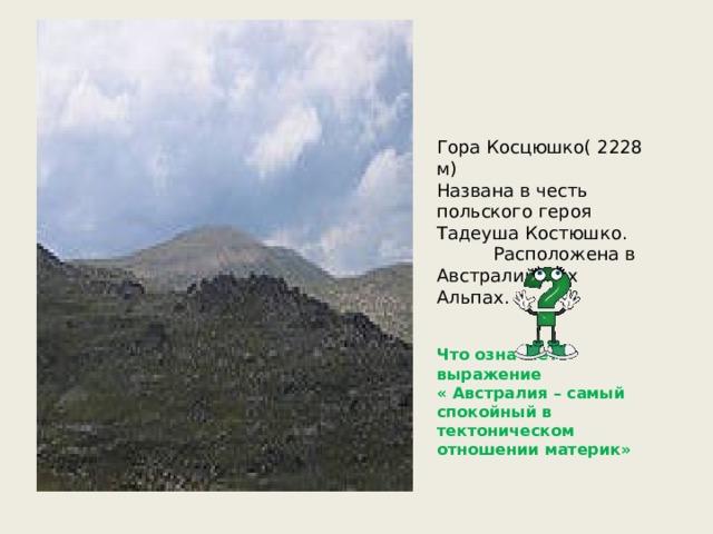 Гора Косцюшко( 2228 м) Названа в честь польского героя Тадеуша Костюшко.  Расположена в Австралийских Альпах. Что означает выражение « Австралия – самый спокойный в тектоническом отношении материк»