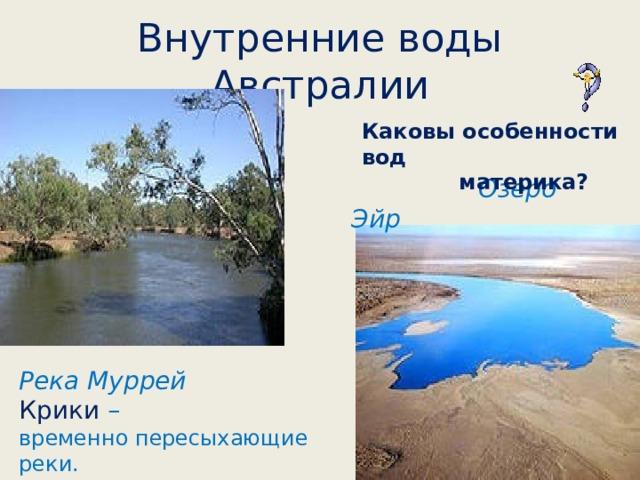 Внутренние воды Австралии Каковы особенности вод  материка?  Озеро Эйр Река Муррей Крики – временно пересыхающие реки.