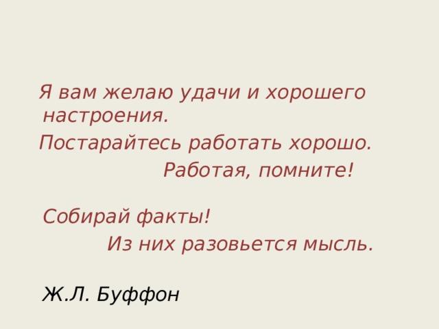 Я вам желаю удачи и хорошего настроения.  Постарайтесь работать хорошо.  Работая, помните! Собирай факты!  Из них разовьется мысль.  Ж.Л. Буффон