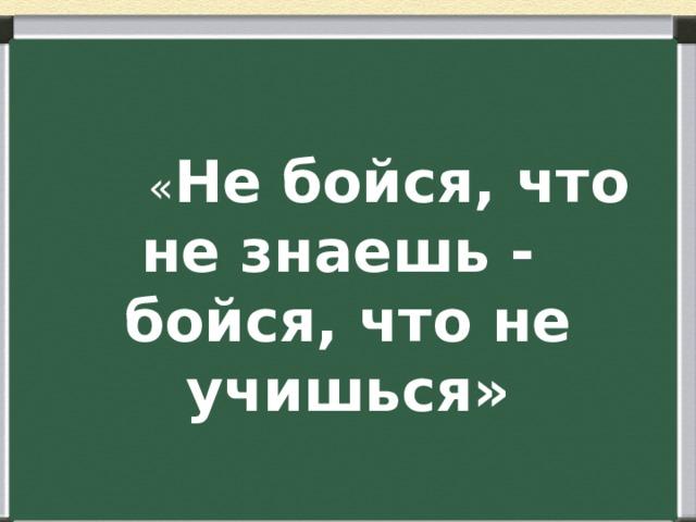 « Не бойся, что не знаешь - бойся, что не учишься»
