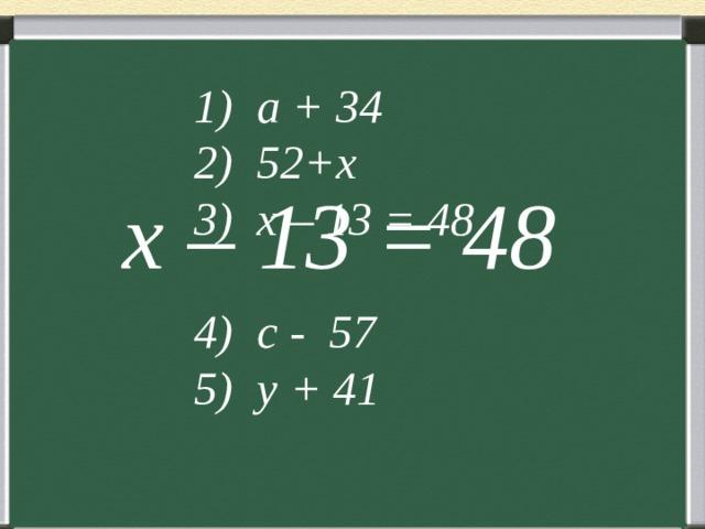 1) a + 34 2) 52+x 3) x – 13 = 48 4) c - 57 5) y + 41  x – 13 = 48