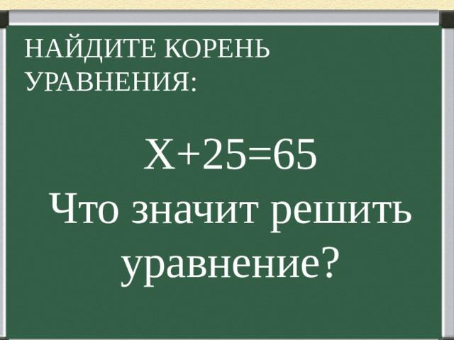 НАЙДИТЕ КОРЕНЬ УРАВНЕНИЯ: Х+25=65 Что значит решить уравнение?