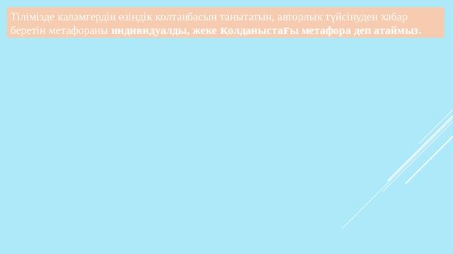 қарттық – қуарған күзгі ағаш Жастық – көктемгі өткінші жауын екен Т.Ахметжан шығармаларынан автордың өзіндік қолтаңбасын бейнелейтін метафоралар: Тыныштық – шексіз ойдың ошағы, Тілімізде қаламгердің өзіндік қолтаңбасын танытатын, авторлық түйсінуден хабар беретін метафораны индивидуалды, жеке қолданыстағы метафора деп атаймыз . Күннің алтын құйрығы Мамырдың май тоңғысыз мамық түні,