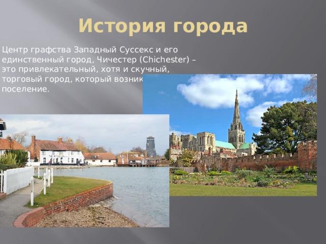 История города Центр графства Западный Суссекс и его единственный город, Чичестер (Chichester) – это привлекательный, хотя и скучный, торговый город, который возник как римское поселение.