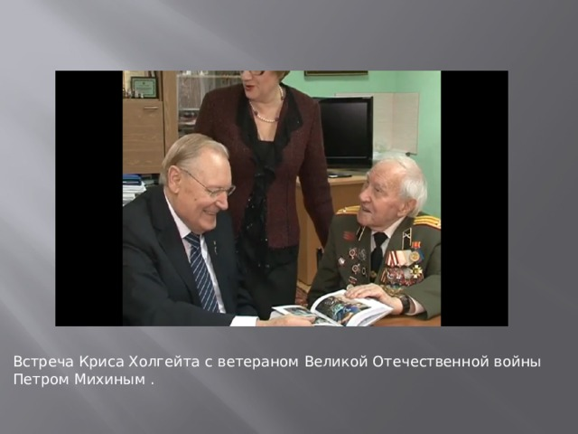 Встреча Криса Холгейта  с ветераном Великой Отечественной войны Петром Михиным .