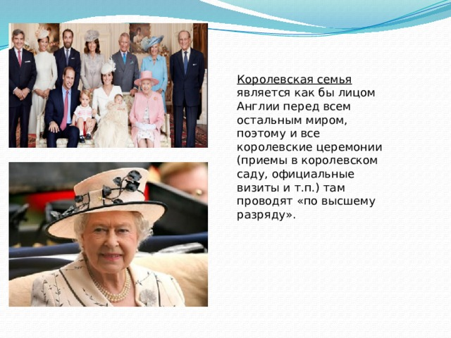 Королевская семья  является как бы лицом Англии перед всем остальным миром, поэтому и все королевские церемонии (приемы в королевском саду, официальные визиты и т.п.) там проводят «по высшему разряду».