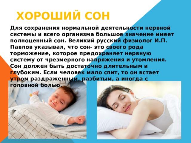 Хороший сон Для сохранения нормальной деятельности нервной системы и всего организма большое значение имеет полноценный сон. Великий русский физиолог И.П. Павлов указывал, что сон- это своего рода торможение, которое предохраняет нервную систему от чрезмерного напряжения и утомления. Сон должен быть достаточно длительным и глубоким. Если человек мало спит, то он встает утром раздраженным, разбитым, а иногда с головной болью.
