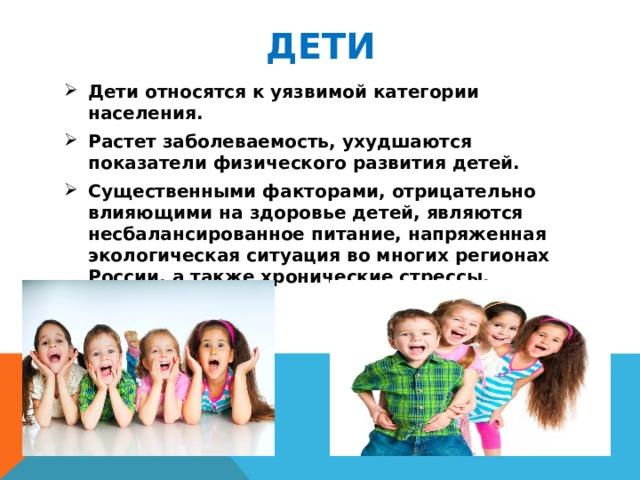 Дети Дети относятся к уязвимой категории населения. Растет заболеваемость, ухудшаются показатели физического развития детей. Существенными факторами, отрицательно влияющими на здоровье детей, являются несбалансированное питание, напряженная экологическая ситуация во многих регионах России, а также хронические стрессы.