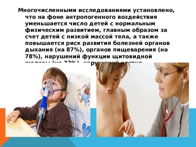 Многочисленными исследованиями установлено, что на фоне антропогенного воздействия уменьшается число детей с нормальным физическим развитием, главным образом за счет детей с низкой массой тела, а также повышается риск развития болезней органов дыхания (на 87%), органов пищеварения (на 78%), нарушений функции щитовидной железы (на 22%), нарушений костно-мышечной системы