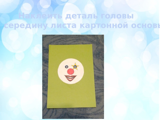Наклеить деталь головы  на середину листа картонной основы.