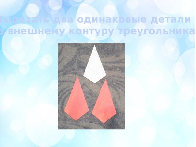 Вырезать два одинаковые детали  по внешнему контуру треугольника.