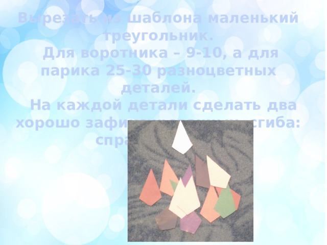 Вырезать из шаблона маленький треугольник.  Для воротника – 9-10, а для парика 25-30 разноцветных деталей.  На каждой детали сделать два хорошо зафиксированных сгиба: справа и слева