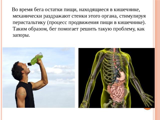 Во времябегаостатки пищи, находящиеся в кишечнике, механически раздражают стенки этого органа, стимулируя перистальтику (процесс продвижения пищи в кишечнике). Таким образом, бег помогает решить такую проблему, как запоры.