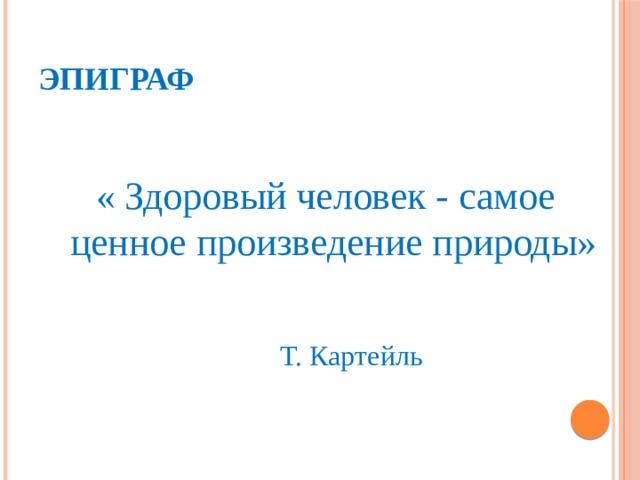 Эпиграф « Здоровый человек - самое ценное произведение природы»  Т. Картейль