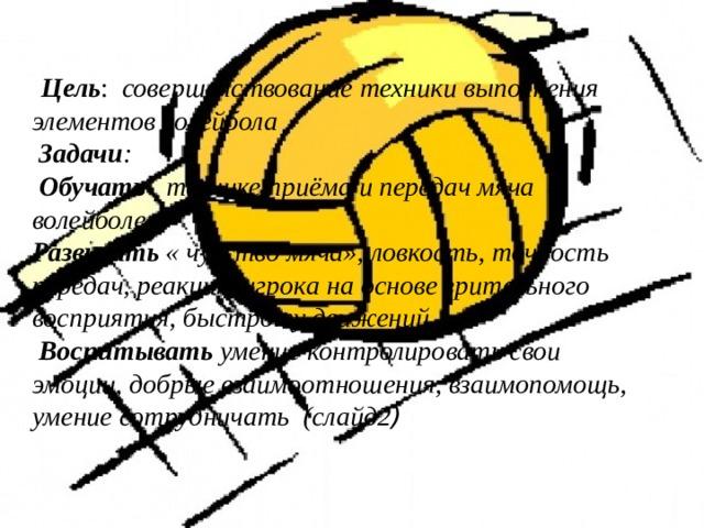Цель : совершенствование техники выполнения элементов волейбола   Задачи :  Обучать технике приёма и передач мяча в волейболе.  Развивать « чувство мяча», ловкость, точность передач, реакцию игрока на основе зрительного восприятия, быстроту движений.   Воспитывать умение контролировать свои эмоции, добрые взаимоотношения, взаимопомощь, умение сотрудничать (слайд2 )