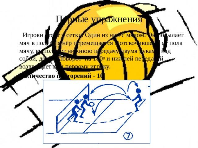 Парные упражнения  Игроки стоят у сетки. Один из них с мячом. Он посылает мяч в пол, партнёр перемещается к отскочившему от пола мячу, выполняет нижнюю передачу двумя руками над собой, делает поворот на 180 0 и нижней передачей возвращает мяч первому игроку.  Количество повторений - 10