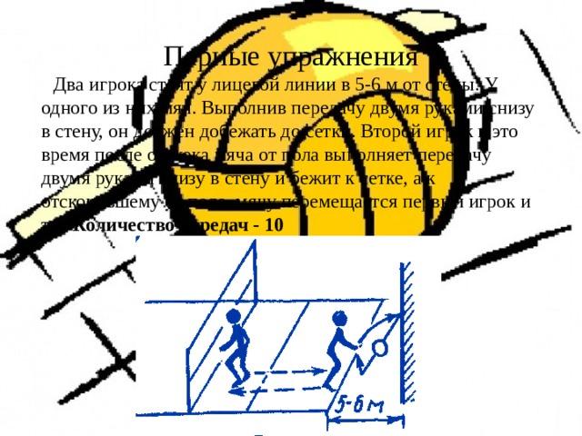 Парные упражнения  Два игрока стоят у лицевой линии в 5-6 м от стены. У одного из них мяч. Выполнив передачу двумя руками снизу в стену, он должен добежать до сетки. Второй игрок в это время после отскока мяча от пола выполняет передачу двумя руками снизу в стену и бежит к сетке, а к отскочившему от пола мячу перемещается первый игрок и т.д. Количество передач - 10
