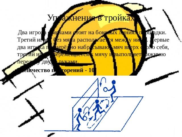 Упражнения в тройках  Два игрока с мячами стоят на боковых линиях площадки. Третий игрок без мяча располагается между ними. Первые два игрока поочерёдно набрасывают мяч вверх около себя, третий игрок перемещается к мячу и выполняет нижнюю передачу двумя руками.  Количество повторений - 10