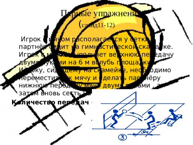 Парные упражнения  ( слайд11-12)  Игрок с мячом располагается у сетки, партнёр сидит на гимнастической скамейке. Игрок с мячом выполняет верхнюю передачу двумя руками на 6 м вглубь площадки. Игроку, сидящему на скамейке, необходимо переместится к мячу и сделать партнёру нижнюю передачу мяча двумя руками , а затем вновь сесть на скамейку. Количество передач - 10- 20