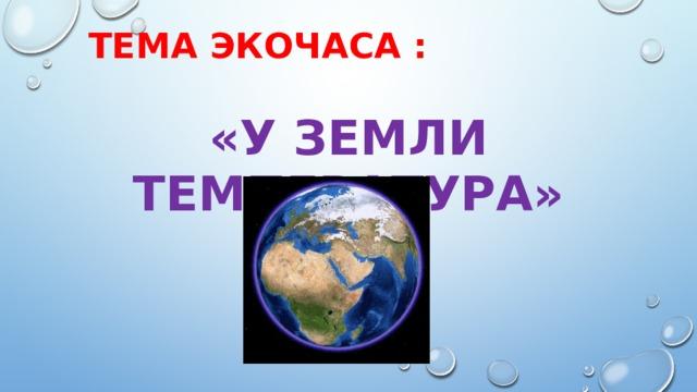 Тема экочаса : «У Земли температура»